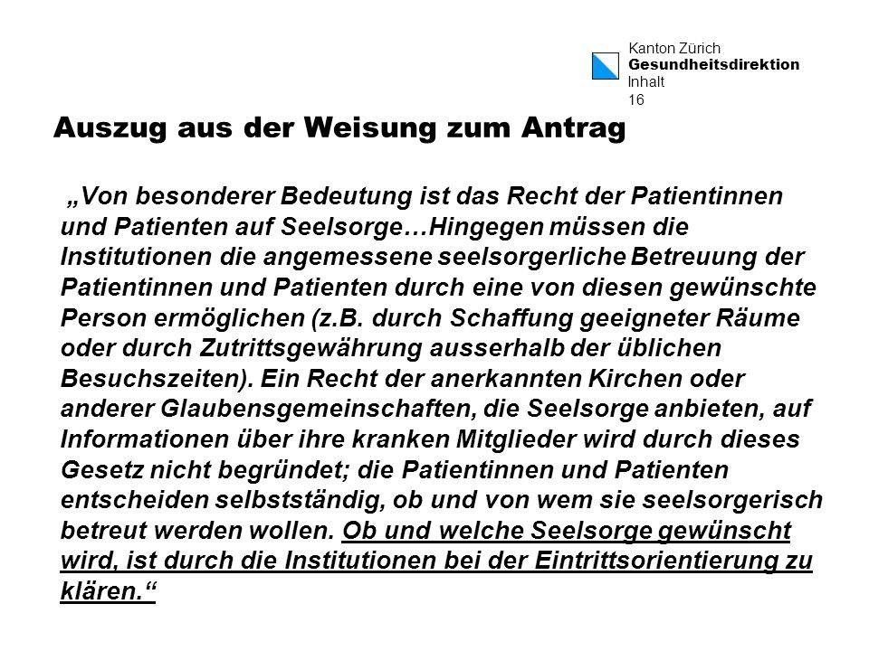 Kanton Zürich Gesundheitsdirektion 16 Auszug aus der Weisung zum Antrag Von besonderer Bedeutung ist das Recht der Patientinnen und Patienten auf Seelsorge…Hingegen müssen die Institutionen die angemessene seelsorgerliche Betreuung der Patientinnen und Patienten durch eine von diesen gewünschte Person ermöglichen (z.B.