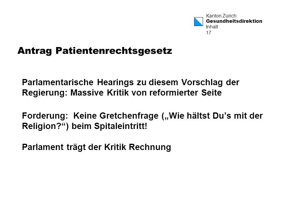 Kanton Zürich Gesundheitsdirektion 17 Antrag Patientenrechtsgesetz Parlamentarische Hearings zu diesem Vorschlag der Regierung: Massive Kritik von reformierter Seite Forderung: Keine Gretchenfrage (Wie hältst Dus mit der Religion?) beim Spitaleintritt.