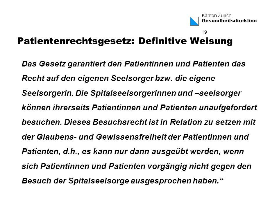 Kanton Zürich Gesundheitsdirektion 19 Patientenrechtsgesetz: Definitive Weisung Das Gesetz garantiert den Patientinnen und Patienten das Recht auf den eigenen Seelsorger bzw.