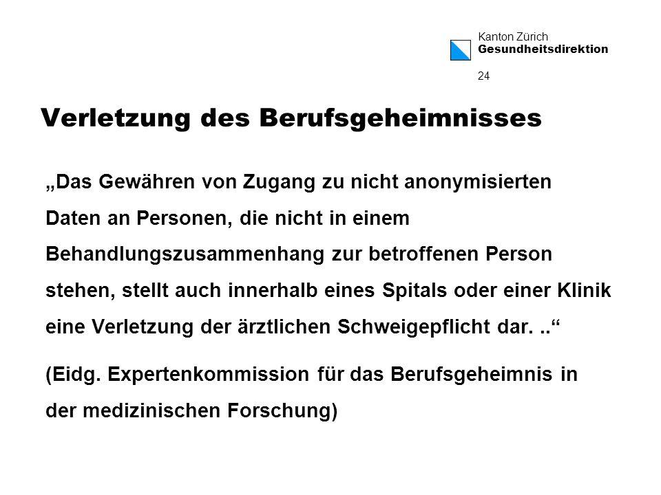 Kanton Zürich Gesundheitsdirektion 24 Verletzung des Berufsgeheimnisses Das Gewähren von Zugang zu nicht anonymisierten Daten an Personen, die nicht in einem Behandlungszusammenhang zur betroffenen Person stehen, stellt auch innerhalb eines Spitals oder einer Klinik eine Verletzung der ärztlichen Schweigepflicht dar...