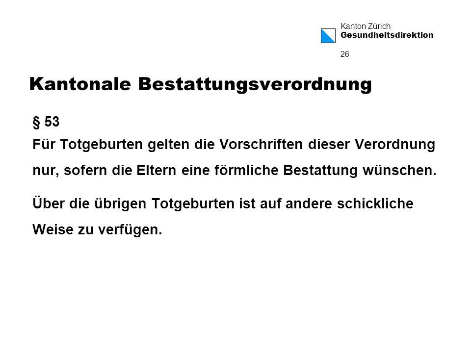 Kanton Zürich Gesundheitsdirektion 26 Kantonale Bestattungsverordnung § 53 Für Totgeburten gelten die Vorschriften dieser Verordnung nur, sofern die Eltern eine förmliche Bestattung wünschen.