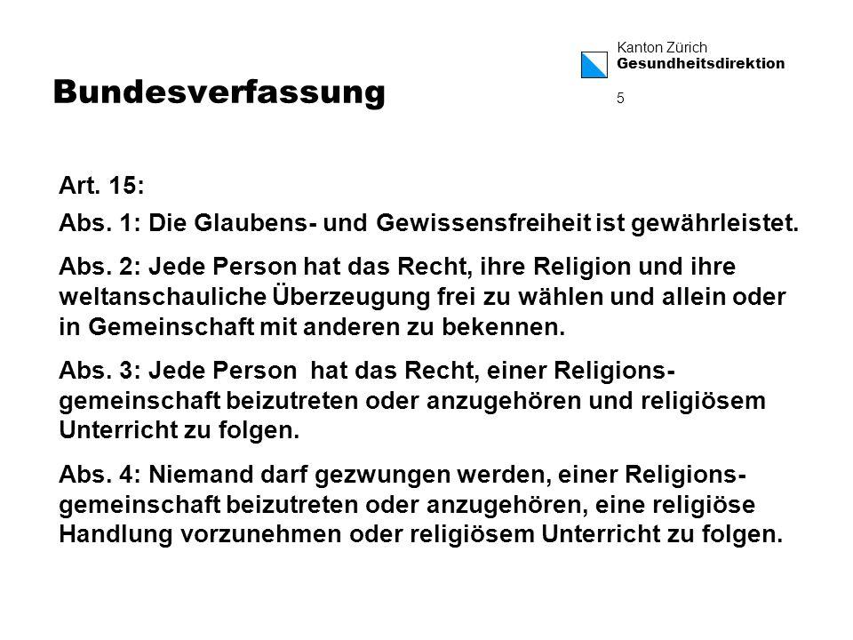 Kanton Zürich Gesundheitsdirektion 6 Bundesverfassung Innerhalb dieser Rahmenbedingungen sind die Kantone frei, wie sie das Verhältnis Staat – Religionsgemeinschaften regeln wollen.