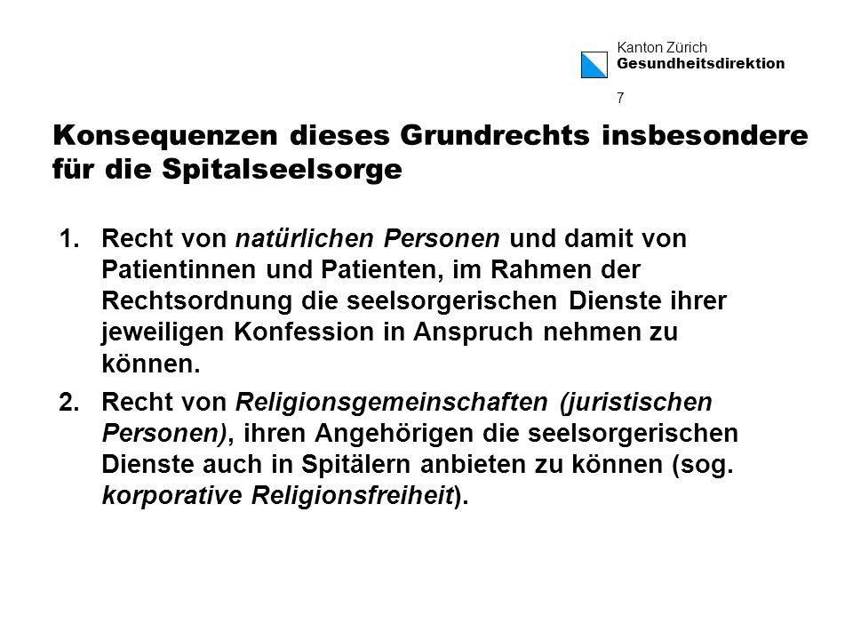 Kanton Zürich Gesundheitsdirektion 18 Patientenrechtsgesetz: Definitiver Gesetzestext § 9: Die Patientinnen und Patienten haben das Recht, sich durch die eigene Seelsorgerin oder den eigenen Seelsorger betreuen zu lassen.