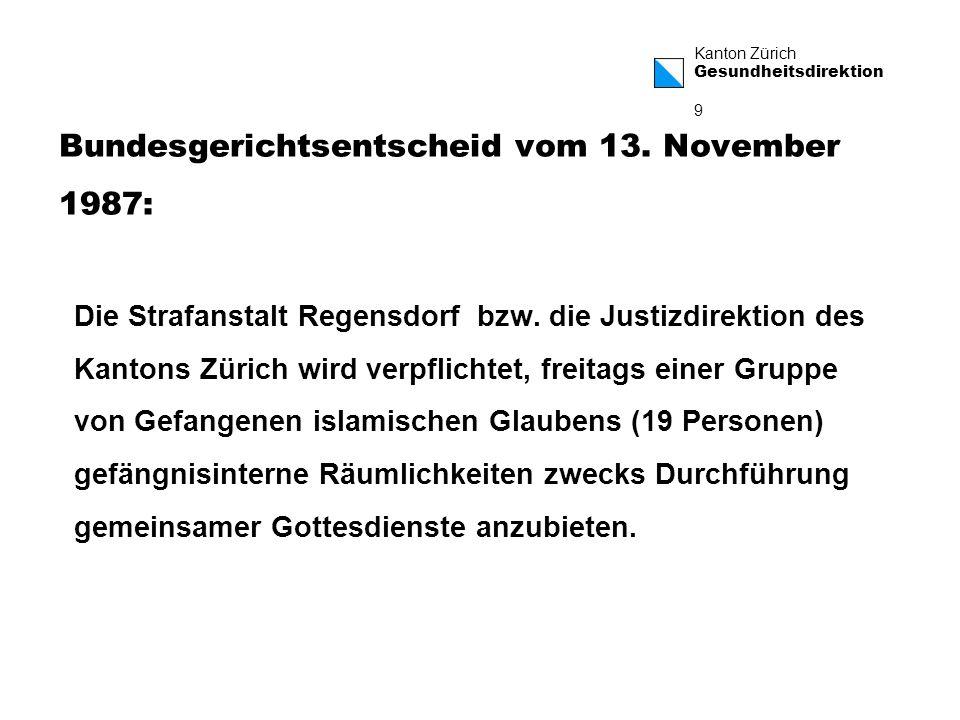 Kanton Zürich Gesundheitsdirektion 10 Auszug BGE 113 IA 304 Gerade hier, wo der weitgehende Entzug der Bewegungsfreiheit den Gefangenen hindert, die ihm verbleibenden Grundrechte selbstverantwortlich in Anspruch zu nehmen, und er sich in ausserordentlich grosser Abhängigkeit von den Vollzugsorganen befindet, muss sich die religiöse Neutralität des Staates bewähren.