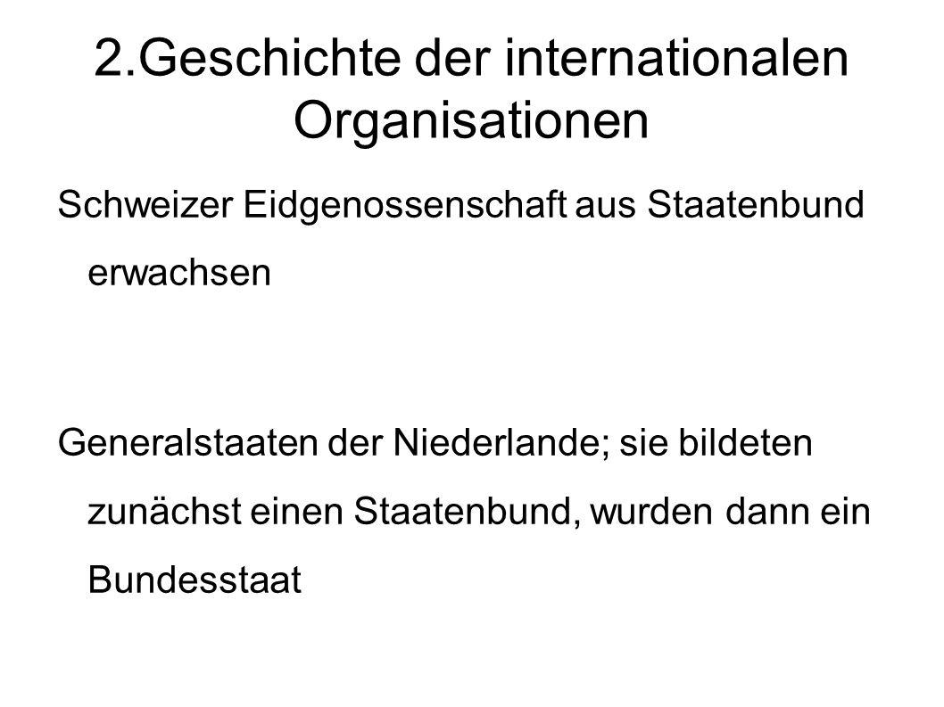 2.Geschichte der internationalen Organisationen Schweizer Eidgenossenschaft aus Staatenbund erwachsen Generalstaaten der Niederlande; sie bildeten zunächst einen Staatenbund, wurden dann ein Bundesstaat