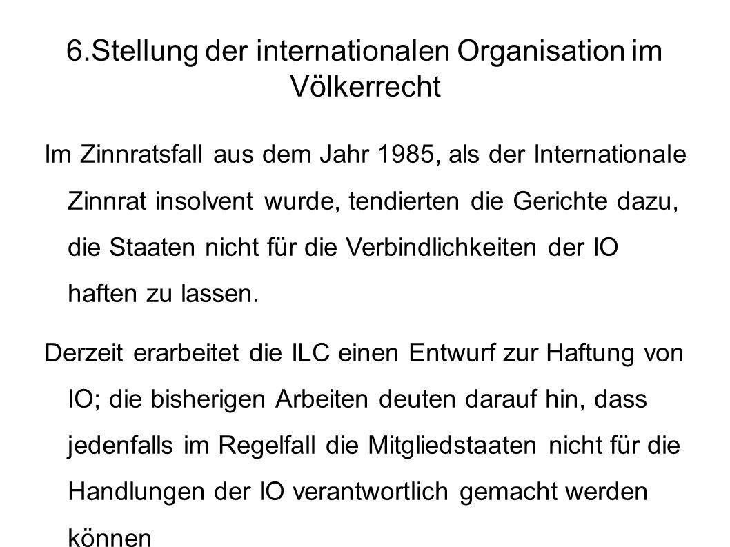 6.Stellung der internationalen Organisation im Völkerrecht Im Zinnratsfall aus dem Jahr 1985, als der Internationale Zinnrat insolvent wurde, tendierten die Gerichte dazu, die Staaten nicht für die Verbindlichkeiten der IO haften zu lassen.