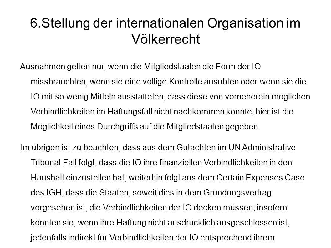6.Stellung der internationalen Organisation im Völkerrecht Ausnahmen gelten nur, wenn die Mitgliedstaaten die Form der IO missbrauchten, wenn sie eine völlige Kontrolle ausübten oder wenn sie die IO mit so wenig Mitteln ausstatteten, dass diese von vorneherein möglichen Verbindlichkeiten im Haftungsfall nicht nachkommen konnte; hier ist die Möglichkeit eines Durchgriffs auf die Mitgliedstaaten gegeben.
