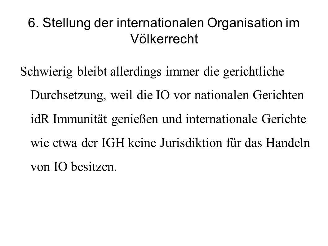6. Stellung der internationalen Organisation im Völkerrecht Schwierig bleibt allerdings immer die gerichtliche Durchsetzung, weil die IO vor nationale