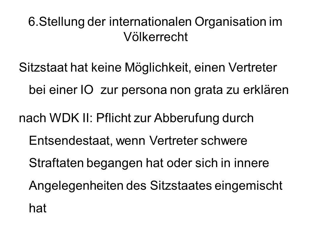 6.Stellung der internationalen Organisation im Völkerrecht Sitzstaat hat keine Möglichkeit, einen Vertreter bei einer IO zur persona non grata zu erklären nach WDK II: Pflicht zur Abberufung durch Entsendestaat, wenn Vertreter schwere Straftaten begangen hat oder sich in innere Angelegenheiten des Sitzstaates eingemischt hat