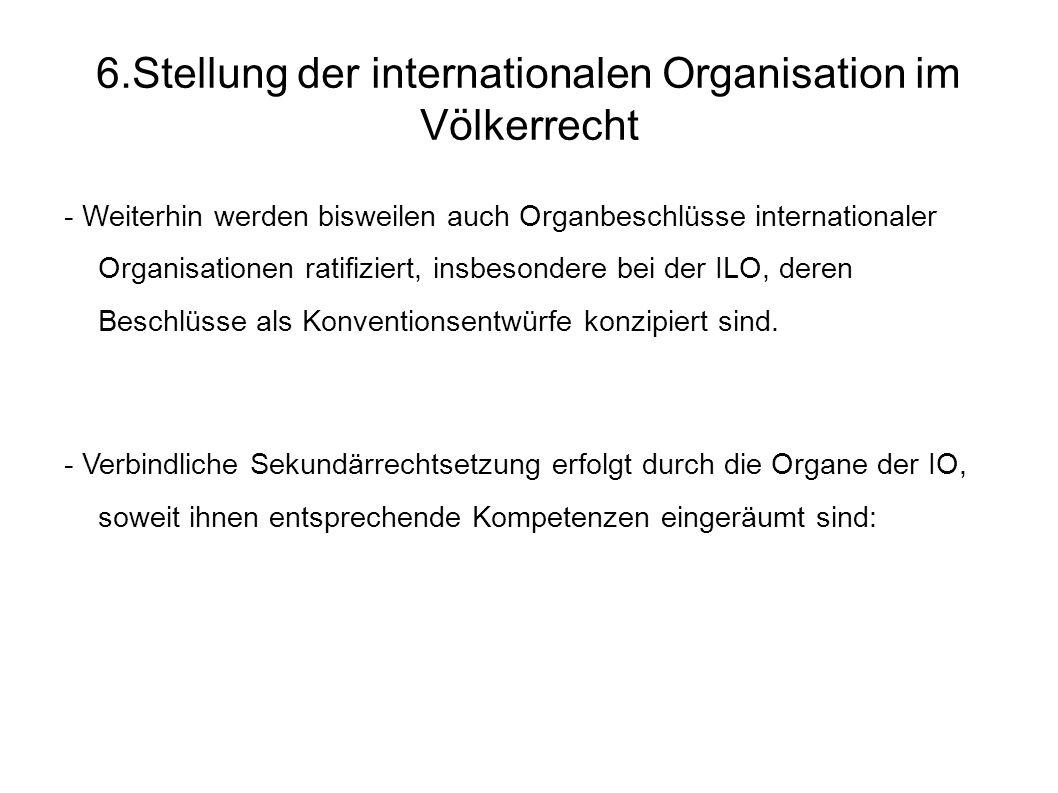 6.Stellung der internationalen Organisation im Völkerrecht - Weiterhin werden bisweilen auch Organbeschlüsse internationaler Organisationen ratifiziert, insbesondere bei der ILO, deren Beschlüsse als Konventionsentwürfe konzipiert sind.