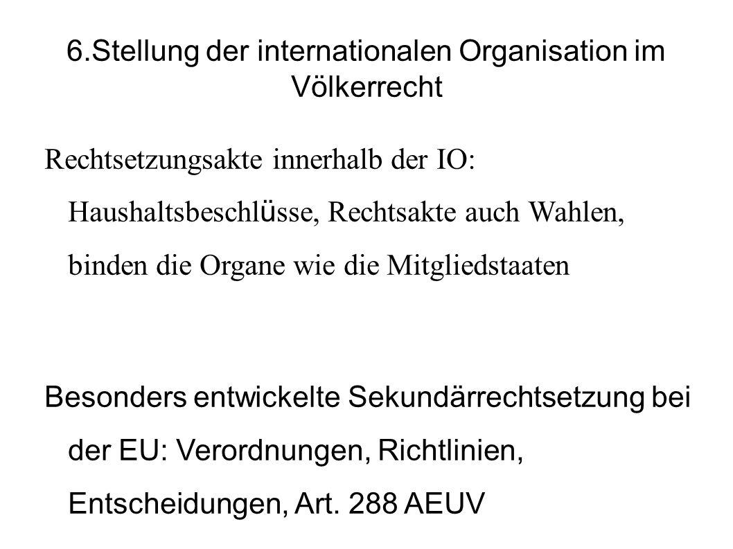 6.Stellung der internationalen Organisation im Völkerrecht Rechtsetzungsakte innerhalb der IO: Haushaltsbeschl ü sse, Rechtsakte auch Wahlen, binden die Organe wie die Mitgliedstaaten Besonders entwickelte Sekundärrechtsetzung bei der EU: Verordnungen, Richtlinien, Entscheidungen, Art.