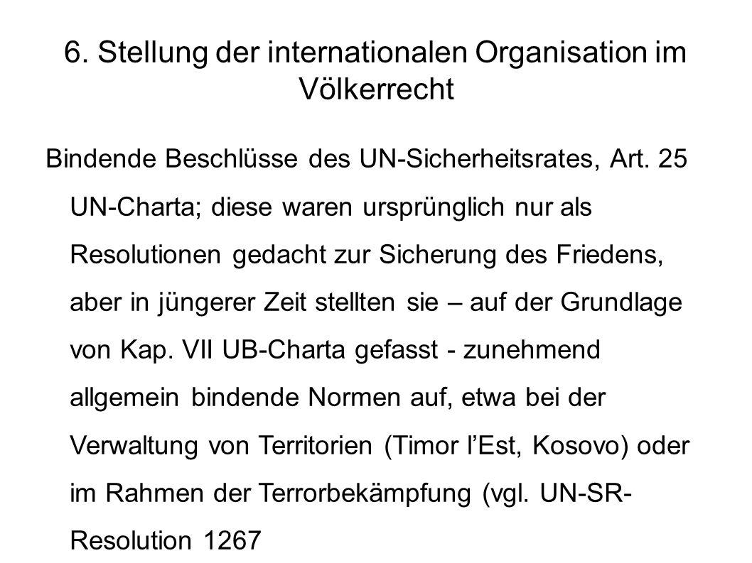 6. Stellung der internationalen Organisation im Völkerrecht Bindende Beschlüsse des UN-Sicherheitsrates, Art. 25 UN-Charta; diese waren ursprünglich n