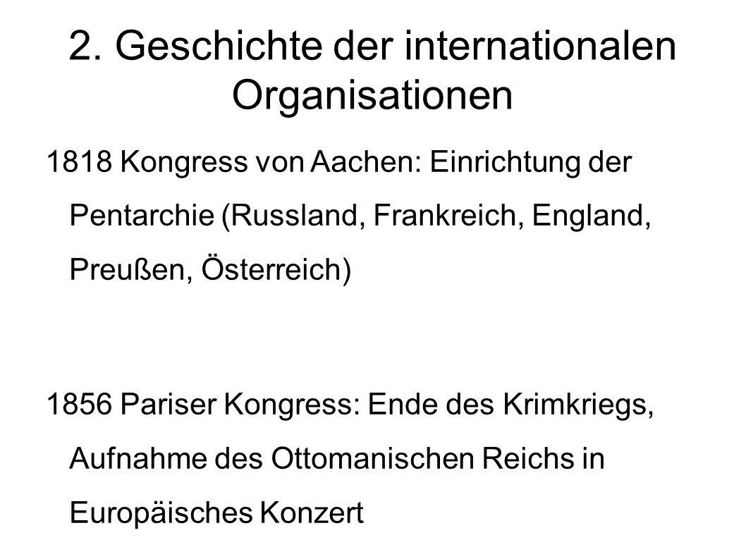 2. Geschichte der internationalen Organisationen 1818 Kongress von Aachen: Einrichtung der Pentarchie (Russland, Frankreich, England, Preußen, Österre