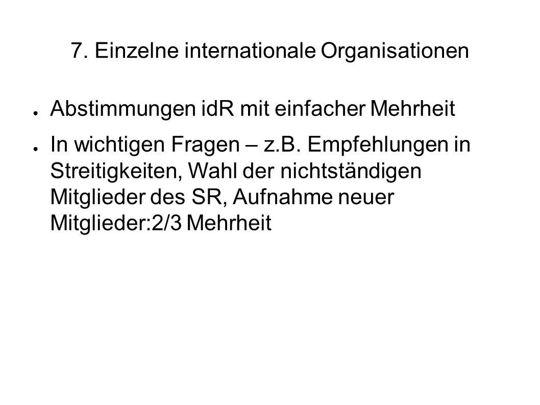 7. Einzelne internationale Organisationen Abstimmungen idR mit einfacher Mehrheit In wichtigen Fragen – z.B. Empfehlungen in Streitigkeiten, Wahl der