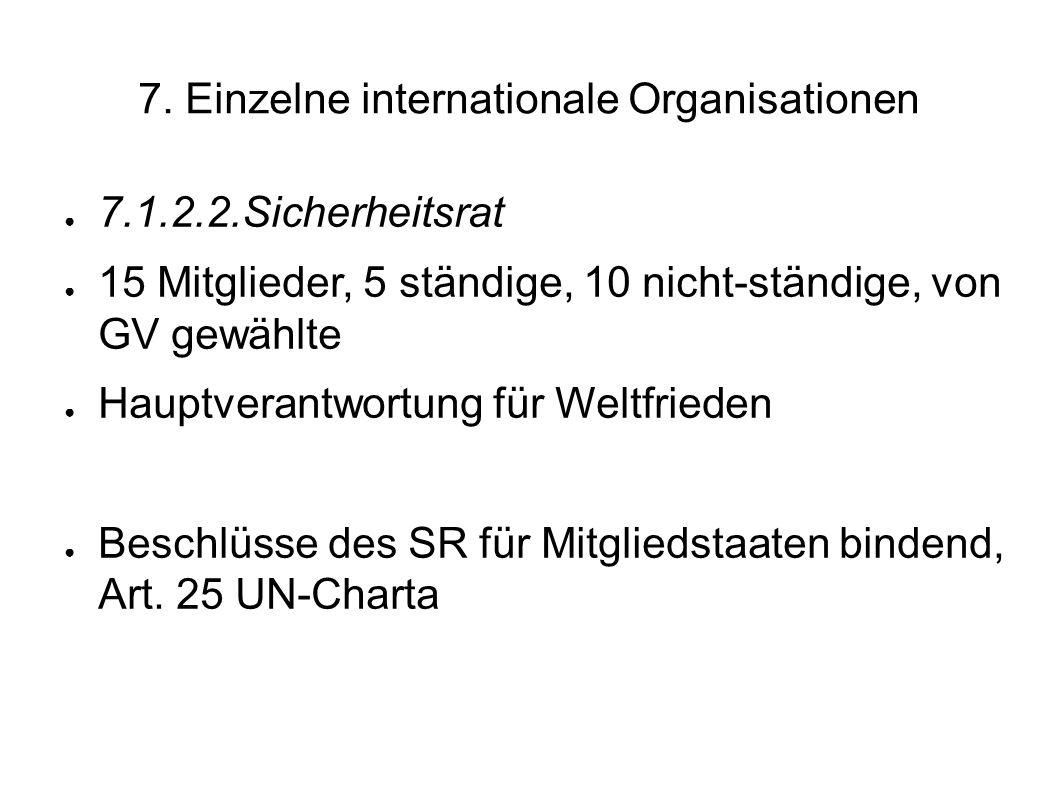 7. Einzelne internationale Organisationen 7.1.2.2.Sicherheitsrat 15 Mitglieder, 5 ständige, 10 nicht-ständige, von GV gewählte Hauptverantwortung für
