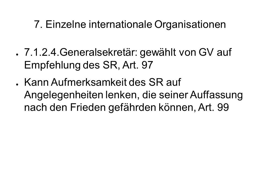 7. Einzelne internationale Organisationen 7.1.2.4.Generalsekretär: gewählt von GV auf Empfehlung des SR, Art. 97 Kann Aufmerksamkeit des SR auf Angele