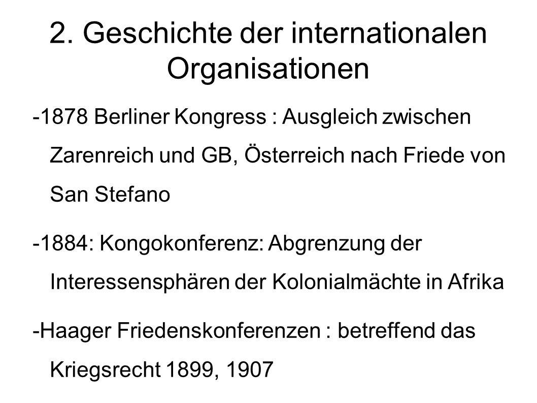 2. Geschichte der internationalen Organisationen -1878 Berliner Kongress : Ausgleich zwischen Zarenreich und GB, Österreich nach Friede von San Stefan