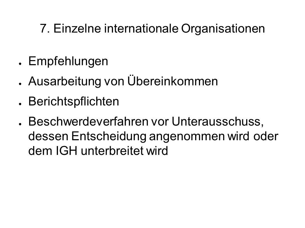 7. Einzelne internationale Organisationen Empfehlungen Ausarbeitung von Übereinkommen Berichtspflichten Beschwerdeverfahren vor Unterausschuss, dessen