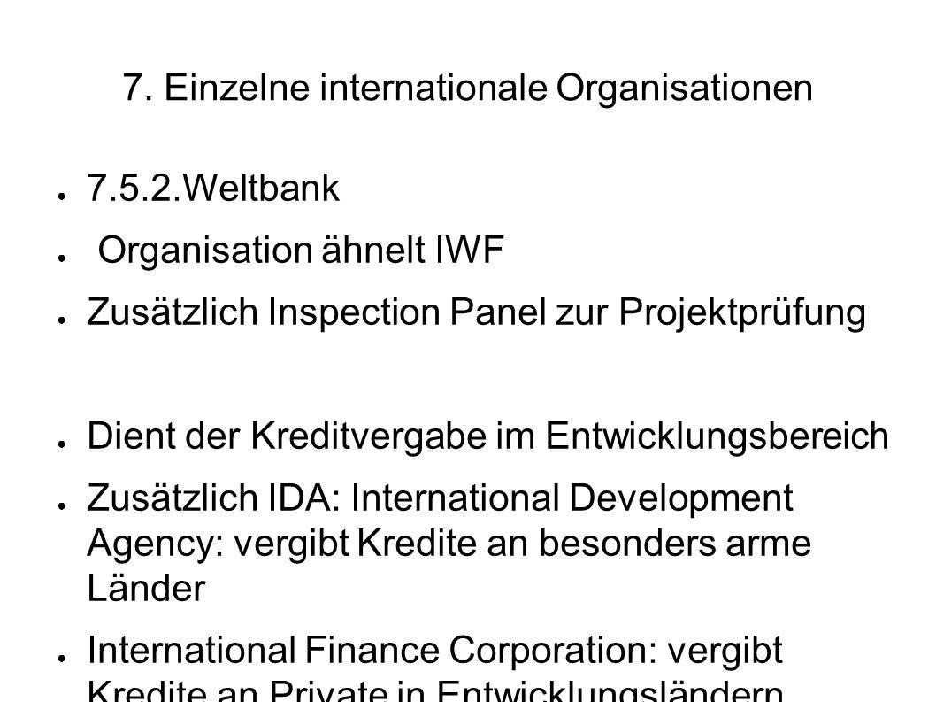 7. Einzelne internationale Organisationen 7.5.2.Weltbank Organisation ähnelt IWF Zusätzlich Inspection Panel zur Projektprüfung Dient der Kreditvergab