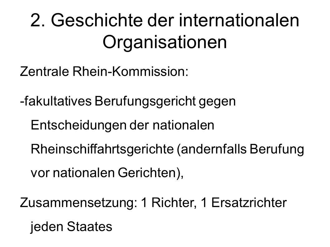 2. Geschichte der internationalen Organisationen Zentrale Rhein-Kommission: -fakultatives Berufungsgericht gegen Entscheidungen der nationalen Rheinsc