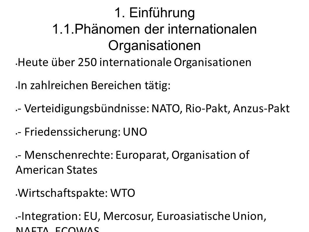 1. Einführung 1.1.Phänomen der internationalen Organisationen Heute über 250 internationale Organisationen In zahlreichen Bereichen tätig: - Verteidig