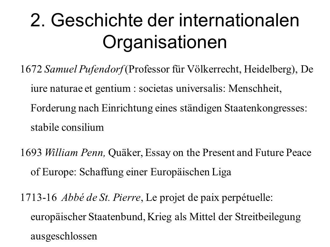 2. Geschichte der internationalen Organisationen 1672 Samuel Pufendorf (Professor für Völkerrecht, Heidelberg), De iure naturae et gentium : societas