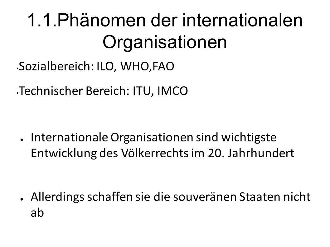 1.1.Phänomen der internationalen Organisationen Sozialbereich: ILO, WHO,FAO Technischer Bereich: ITU, IMCO Internationale Organisationen sind wichtigste Entwicklung des Völkerrechts im 20.