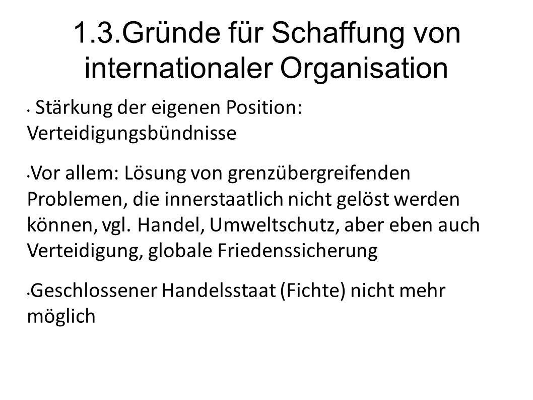 1.3.Gründe für Schaffung von internationaler Organisation Stärkung der eigenen Position: Verteidigungsbündnisse Vor allem: Lösung von grenzübergreifenden Problemen, die innerstaatlich nicht gelöst werden können, vgl.