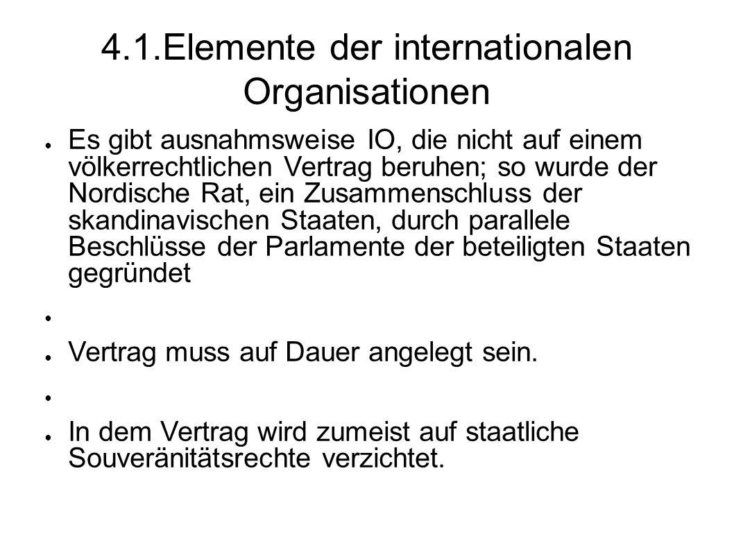 4.1.Elemente der internationalen Organisationen Es gibt ausnahmsweise IO, die nicht auf einem völkerrechtlichen Vertrag beruhen; so wurde der Nordische Rat, ein Zusammenschluss der skandinavischen Staaten, durch parallele Beschlüsse der Parlamente der beteiligten Staaten gegründet Vertrag muss auf Dauer angelegt sein.