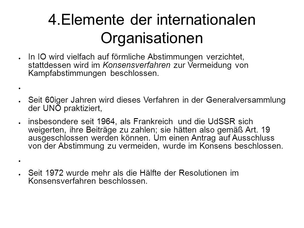 4.Elemente der internationalen Organisationen In IO wird vielfach auf förmliche Abstimmungen verzichtet, stattdessen wird im Konsensverfahren zur Vermeidung von Kampfabstimmungen beschlossen.