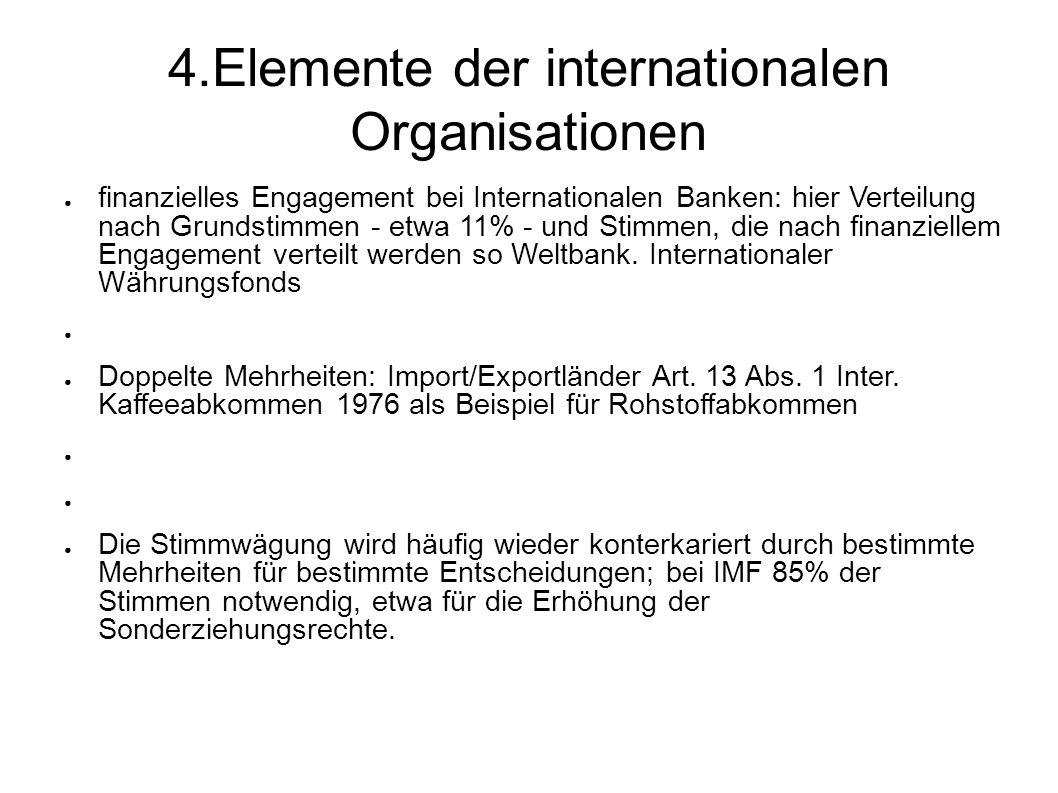 4.Elemente der internationalen Organisationen finanzielles Engagement bei Internationalen Banken: hier Verteilung nach Grundstimmen - etwa 11% - und Stimmen, die nach finanziellem Engagement verteilt werden so Weltbank.