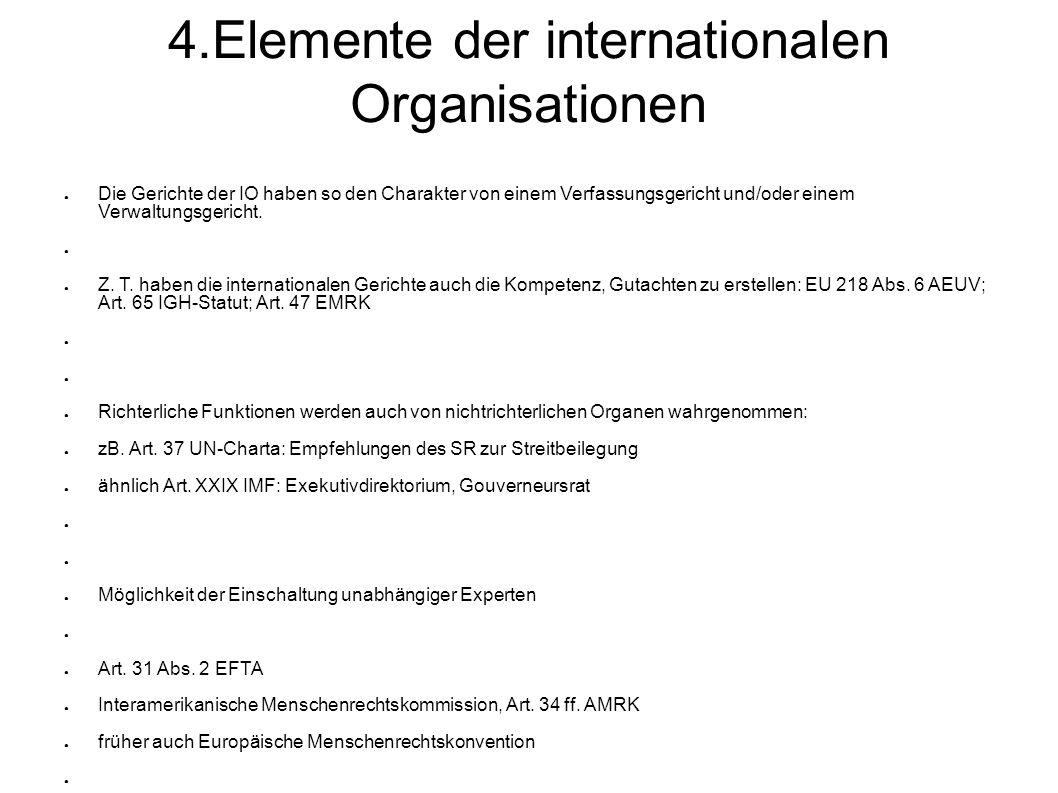 4.Elemente der internationalen Organisationen Die Gerichte der IO haben so den Charakter von einem Verfassungsgericht und/oder einem Verwaltungsgericht.