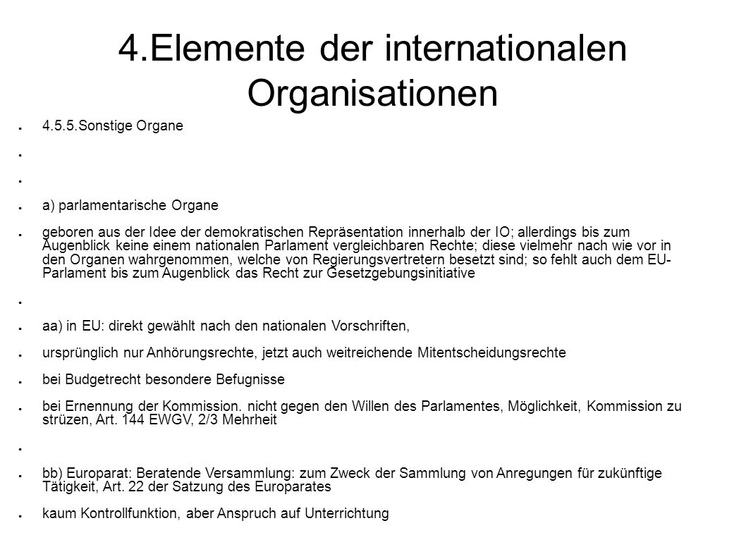 4.Elemente der internationalen Organisationen 4.5.5.Sonstige Organe a) parlamentarische Organe geboren aus der Idee der demokratischen Repräsentation innerhalb der IO; allerdings bis zum Augenblick keine einem nationalen Parlament vergleichbaren Rechte; diese vielmehr nach wie vor in den Organen wahrgenommen, welche von Regierungsvertretern besetzt sind; so fehlt auch dem EU- Parlament bis zum Augenblick das Recht zur Gesetzgebungsinitiative aa) in EU: direkt gewählt nach den nationalen Vorschriften, ursprünglich nur Anhörungsrechte, jetzt auch weitreichende Mitentscheidungsrechte bei Budgetrecht besondere Befugnisse bei Ernennung der Kommission.