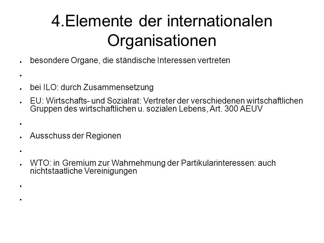 4.Elemente der internationalen Organisationen besondere Organe, die ständische Interessen vertreten bei ILO: durch Zusammensetzung EU: Wirtschafts- und Sozialrat: Vertreter der verschiedenen wirtschaftlichen Gruppen des wirtschaftlichen u.