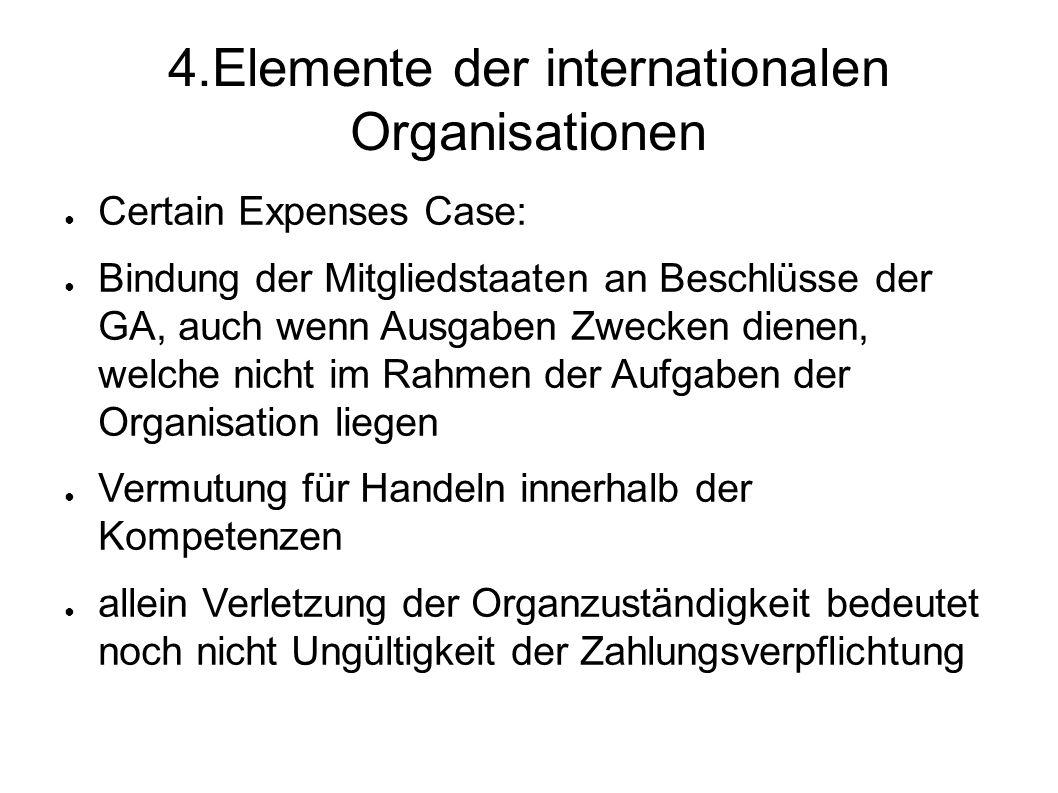 4.Elemente der internationalen Organisationen Certain Expenses Case: Bindung der Mitgliedstaaten an Beschlüsse der GA, auch wenn Ausgaben Zwecken dienen, welche nicht im Rahmen der Aufgaben der Organisation liegen Vermutung für Handeln innerhalb der Kompetenzen allein Verletzung der Organzuständigkeit bedeutet noch nicht Ungültigkeit der Zahlungsverpflichtung