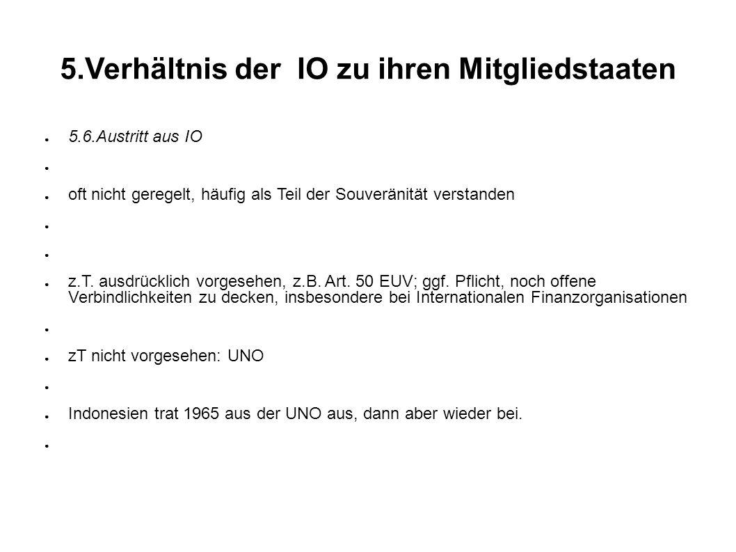 5.Verhältnis der IO zu ihren Mitgliedstaaten 5.6.Austritt aus IO oft nicht geregelt, häufig als Teil der Souveränität verstanden z.T.