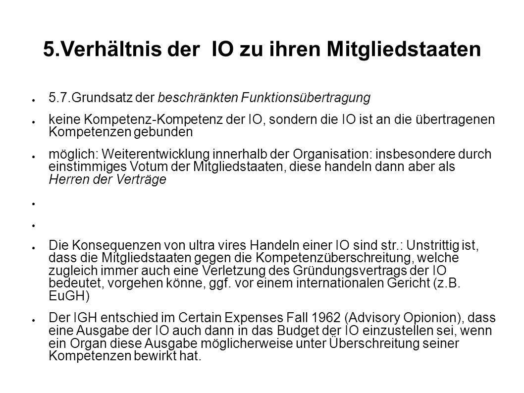 5.Verhältnis der IO zu ihren Mitgliedstaaten 5.7.Grundsatz der beschränkten Funktionsübertragung keine Kompetenz-Kompetenz der IO, sondern die IO ist an die übertragenen Kompetenzen gebunden möglich: Weiterentwicklung innerhalb der Organisation: insbesondere durch einstimmiges Votum der Mitgliedstaaten, diese handeln dann aber als Herren der Verträge Die Konsequenzen von ultra vires Handeln einer IO sind str.: Unstrittig ist, dass die Mitgliedstaaten gegen die Kompetenzüberschreitung, welche zugleich immer auch eine Verletzung des Gründungsvertrags der IO bedeutet, vorgehen könne, ggf.