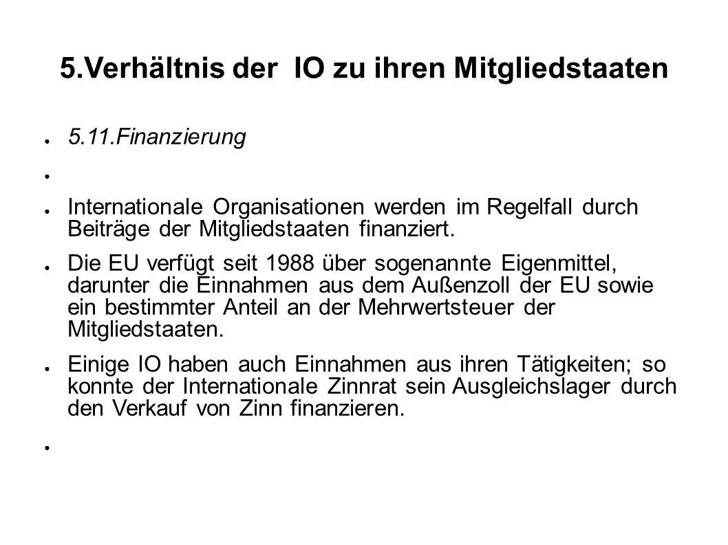 5.Verhältnis der IO zu ihren Mitgliedstaaten 5.11.Finanzierung Internationale Organisationen werden im Regelfall durch Beiträge der Mitgliedstaaten finanziert.