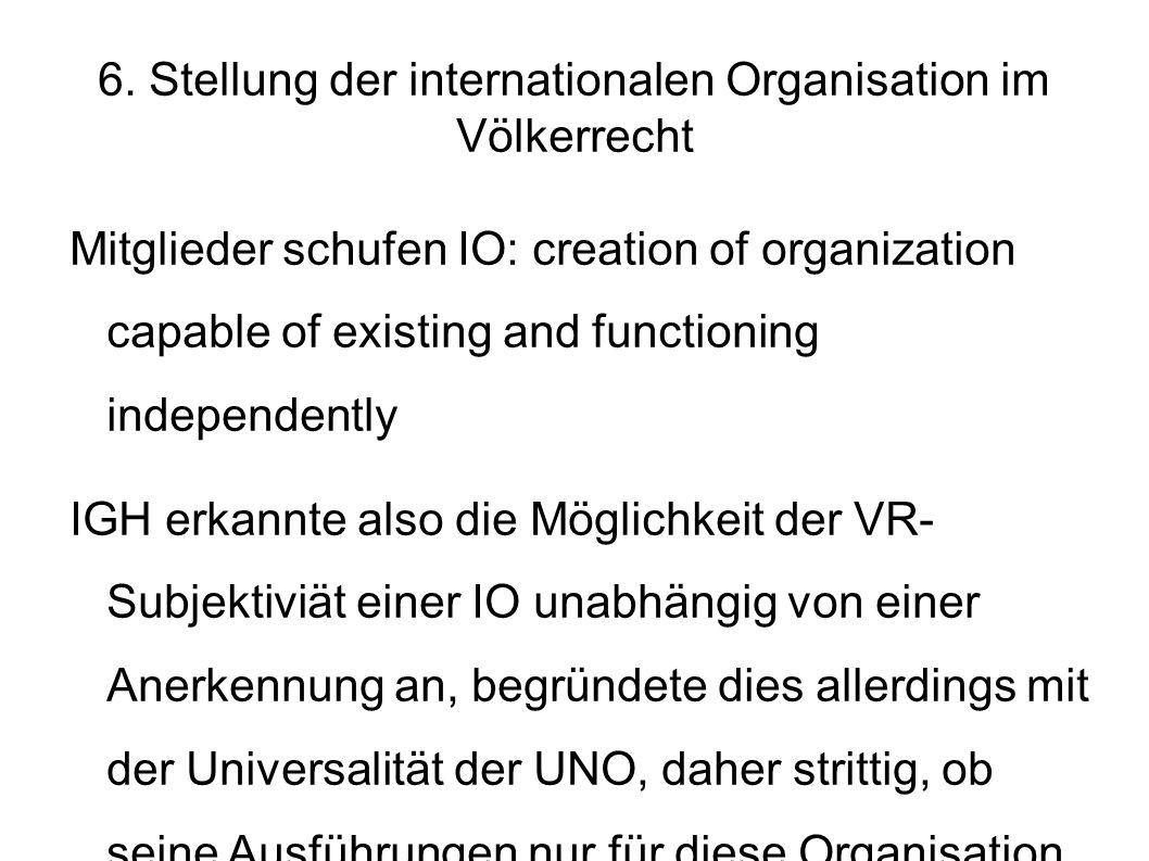 6. Stellung der internationalen Organisation im Völkerrecht Mitglieder schufen IO: creation of organization capable of existing and functioning indepe
