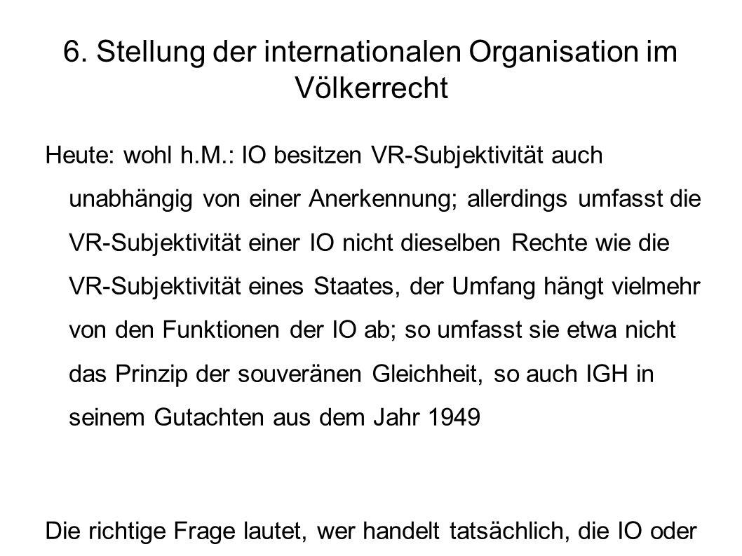 6. Stellung der internationalen Organisation im Völkerrecht Heute: wohl h.M.: IO besitzen VR-Subjektivität auch unabhängig von einer Anerkennung; alle