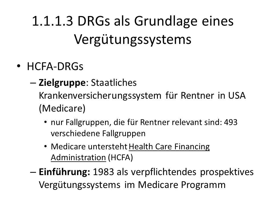 1.1.1.3 DRGs als Grundlage eines Vergütungssystems HCFA-DRGs – Zielgruppe: Staatliches Krankenversicherungssystem für Rentner in USA (Medicare) nur Fallgruppen, die für Rentner relevant sind: 493 verschiedene Fallgruppen Medicare untersteht Health Care Financing Administration (HCFA) – Einführung: 1983 als verpflichtendes prospektives Vergütungssystems im Medicare Programm