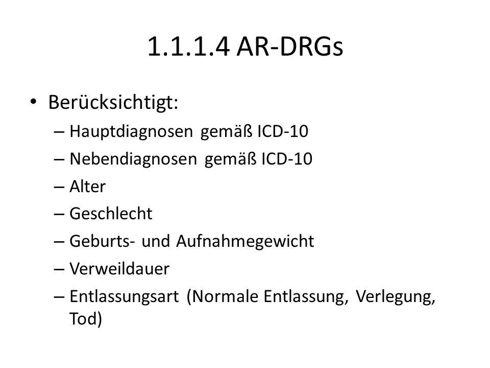 1.1.1.4 AR-DRGs Berücksichtigt: – Hauptdiagnosen gemäß ICD-10 – Nebendiagnosen gemäß ICD-10 – Alter – Geschlecht – Geburts- und Aufnahmegewicht – Verweildauer – Entlassungsart (Normale Entlassung, Verlegung, Tod)