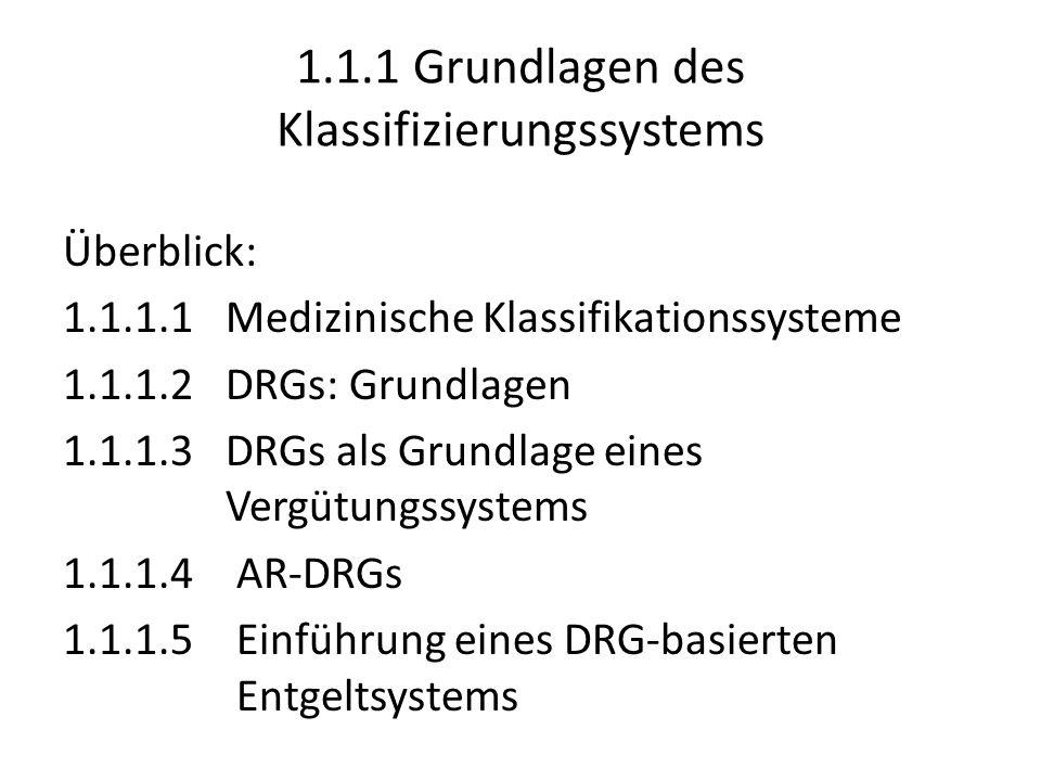 1.1.1.1 Medizinische Klassifikationssysteme Inhalt: Klassifizierung nach medizinischer und pflegerischer Homogenität, nicht nach Kostenhomogenität Beispiele: – International Classification of Diseases (WHO) ICD-10; ICD-10 SGB V 2037 dreistellige Codes Internationale Vergleichbarkeit Medizinische Ausrichtung