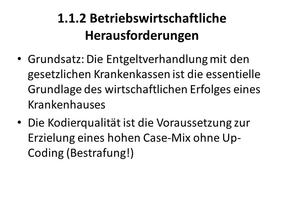 1.1.2 Betriebswirtschaftliche Herausforderungen Grundsatz: Die Entgeltverhandlung mit den gesetzlichen Krankenkassen ist die essentielle Grundlage des wirtschaftlichen Erfolges eines Krankenhauses Die Kodierqualität ist die Voraussetzung zur Erzielung eines hohen Case-Mix ohne Up- Coding (Bestrafung!)
