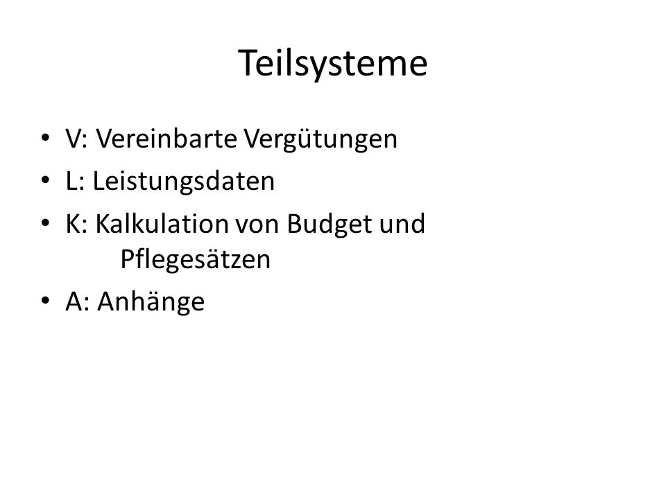 Teilsysteme V: Vereinbarte Vergütungen L: Leistungsdaten K: Kalkulation von Budget und Pflegesätzen A: Anhänge