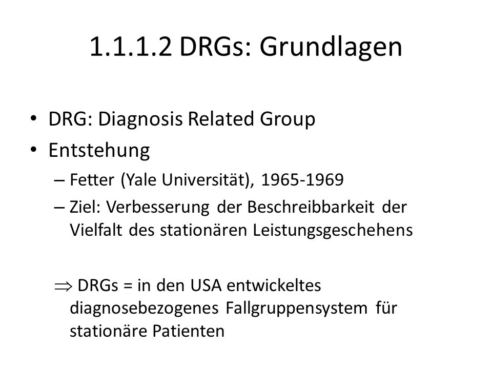 1.1.1.2 DRGs: Grundlagen DRG: Diagnosis Related Group Entstehung – Fetter (Yale Universität), 1965-1969 – Ziel: Verbesserung der Beschreibbarkeit der