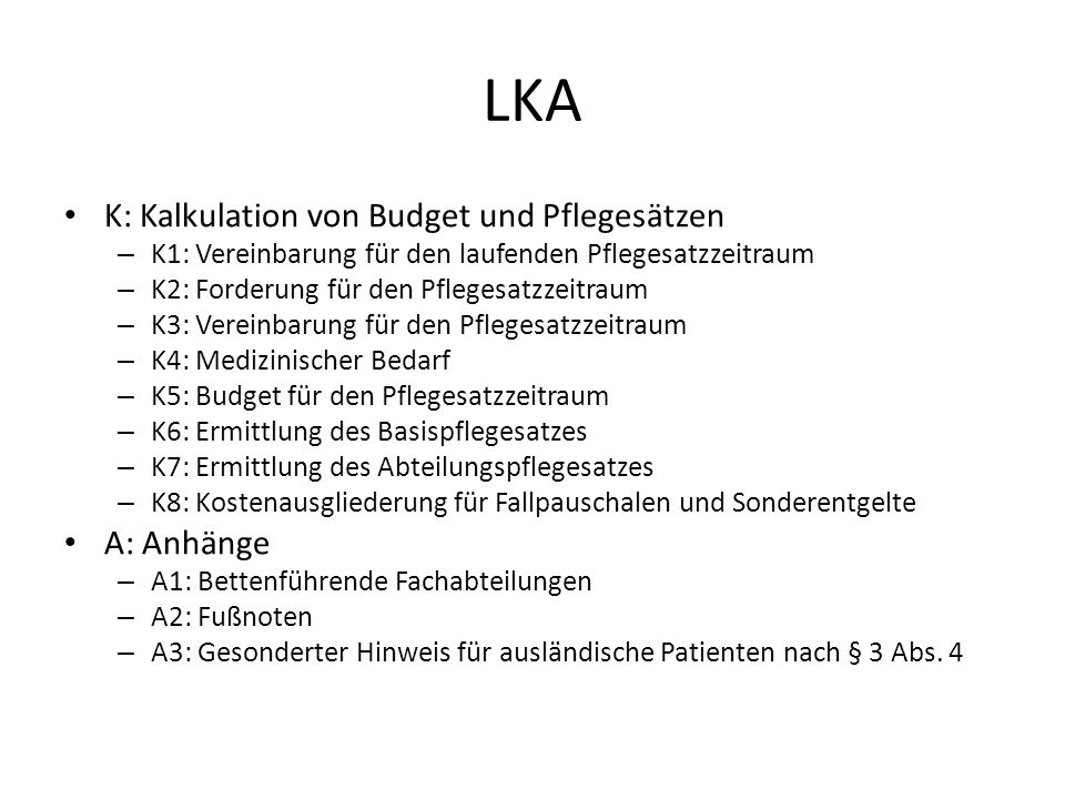 LKA K: Kalkulation von Budget und Pflegesätzen – K1: Vereinbarung für den laufenden Pflegesatzzeitraum – K2: Forderung für den Pflegesatzzeitraum – K3: Vereinbarung für den Pflegesatzzeitraum – K4: Medizinischer Bedarf – K5: Budget für den Pflegesatzzeitraum – K6: Ermittlung des Basispflegesatzes – K7: Ermittlung des Abteilungspflegesatzes – K8: Kostenausgliederung für Fallpauschalen und Sonderentgelte A: Anhänge – A1: Bettenführende Fachabteilungen – A2: Fußnoten – A3: Gesonderter Hinweis für ausländische Patienten nach § 3 Abs.