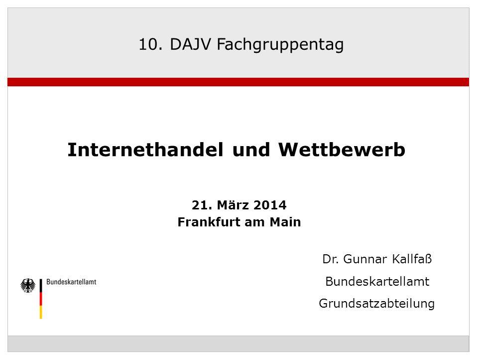 Dr. Gunnar Kallfaß Bundeskartellamt Grundsatzabteilung 10. DAJV Fachgruppentag Internethandel und Wettbewerb 21. März 2014 Frankfurt am Main
