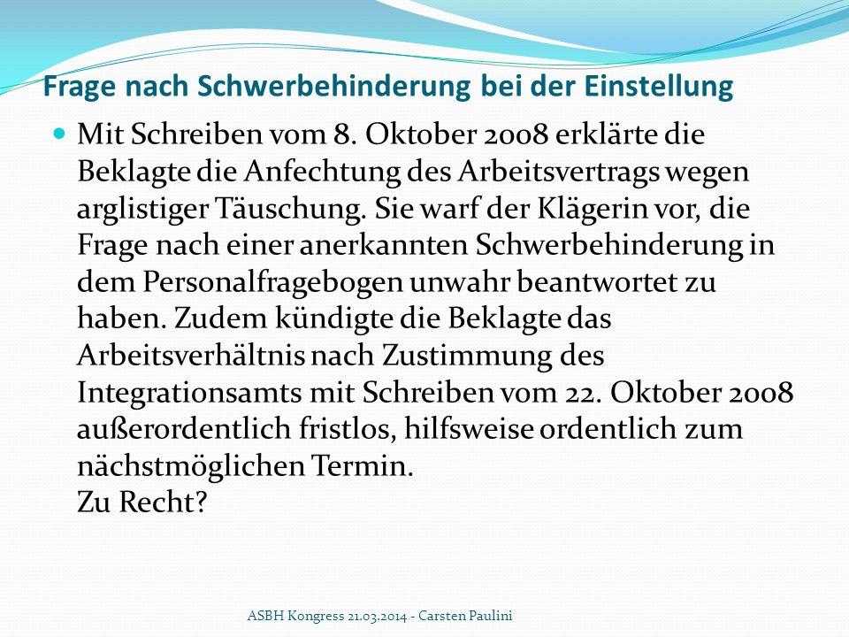 Frage nach Schwerbehinderung bei der Einstellung Mit Schreiben vom 8. Oktober 2008 erklärte die Beklagte die Anfechtung des Arbeitsvertrags wegen argl