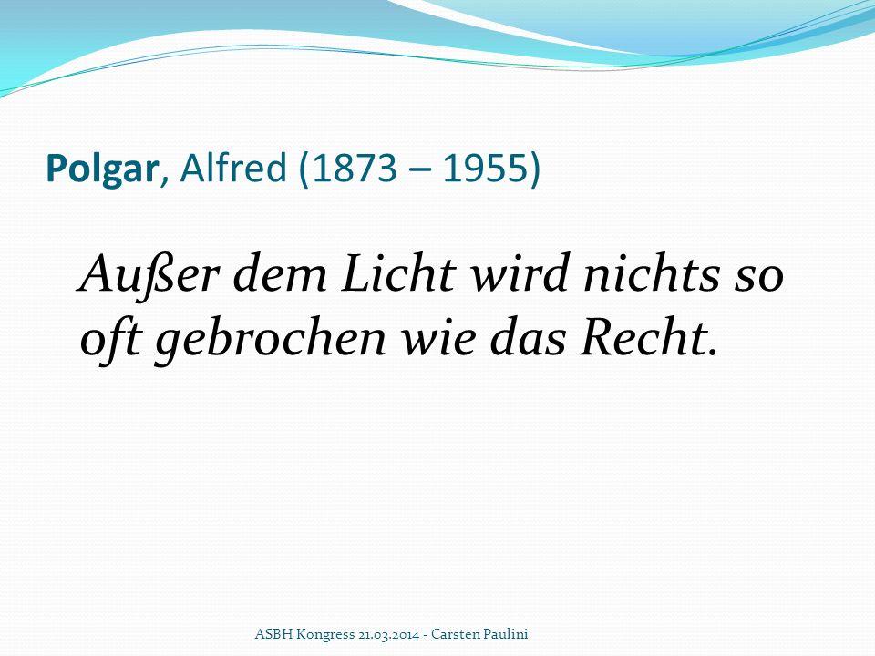 Polgar, Alfred (1873 – 1955) Außer dem Licht wird nichts so oft gebrochen wie das Recht. ASBH Kongress 21.03.2014 - Carsten Paulini
